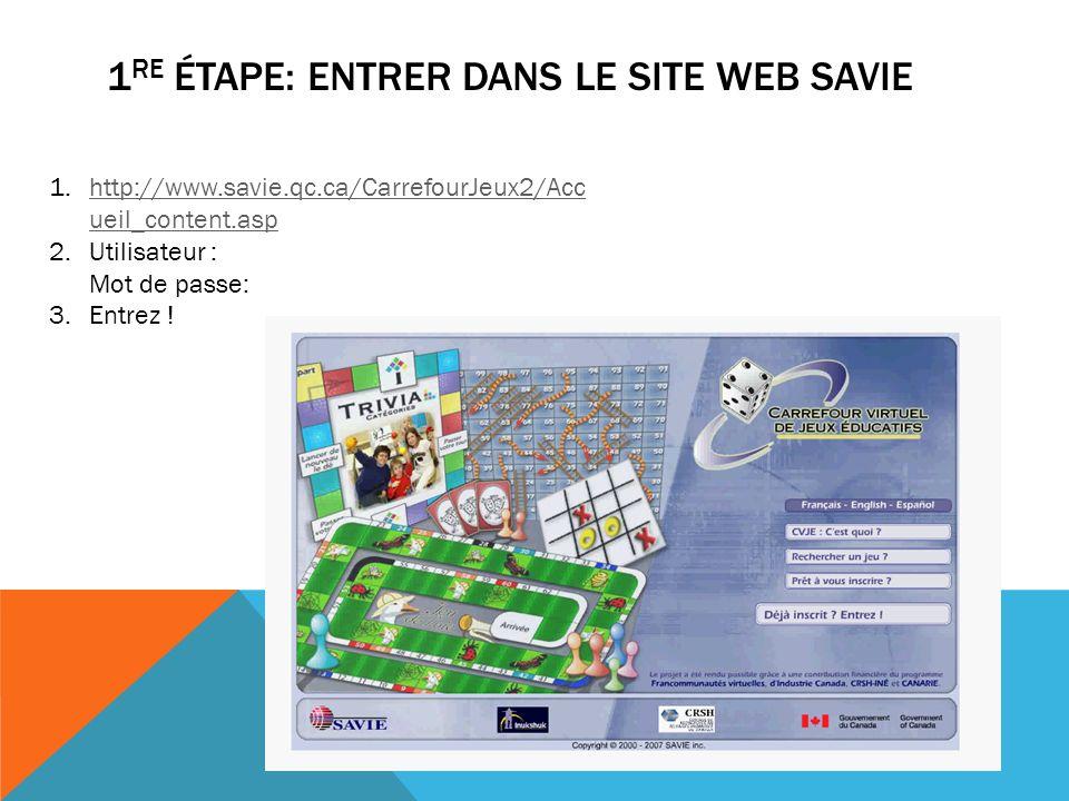 1 RE ÉTAPE: ENTRER DANS LE SITE WEB SAVIE 1.http://www.savie.qc.ca/CarrefourJeux2/Acc ueil_content.asphttp://www.savie.qc.ca/CarrefourJeux2/Acc ueil_c