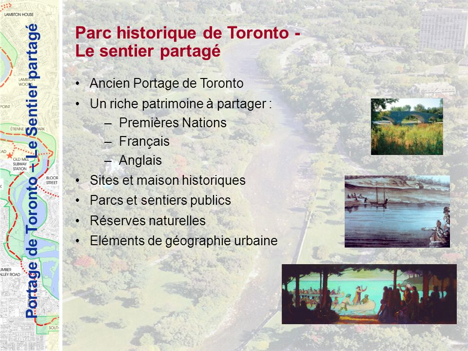 Portage de Toronto – Le Sentier partagé Parc historique de Toronto - Le sentier partagé Ancien Portage de Toronto Un riche patrimoine à partager : –Premières Nations –Français –Anglais Sites et maison historiques Parcs et sentiers publics Réserves naturelles Eléments de géographie urbaine