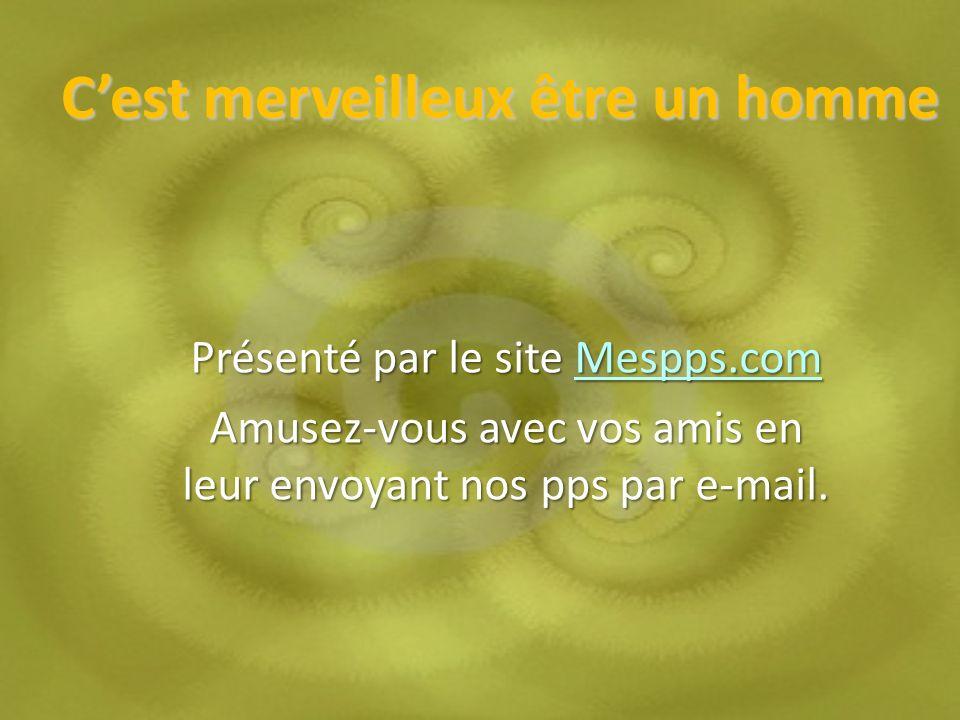 Cest merveilleux être un homme Présenté par le site Mespps.com Mespps.com Amusez-vous avec vos amis en leur envoyant nos pps par e-mail.