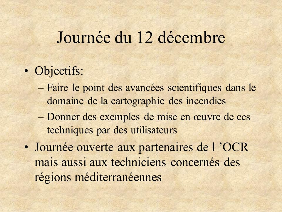 Journée du 12 décembre Objectifs: –Faire le point des avancées scientifiques dans le domaine de la cartographie des incendies –Donner des exemples de