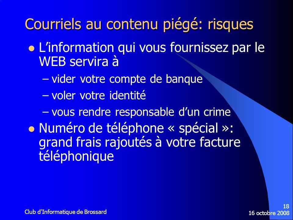 16 octobre 2008 Club d'Informatique de Brossard 18 Courriels au contenu piégé: risques Linformation qui vous fournissez par le WEB servira à –vider vo