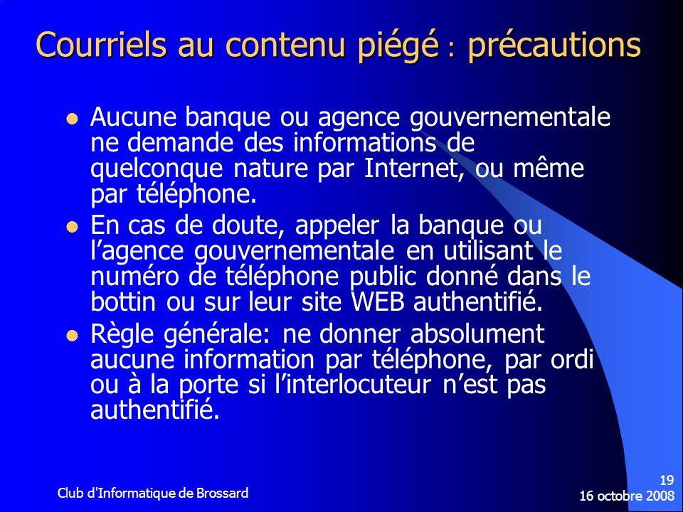 16 octobre 2008 Club d'Informatique de Brossard 19 Courriels au contenu piégé : précautions Aucune banque ou agence gouvernementale ne demande des inf