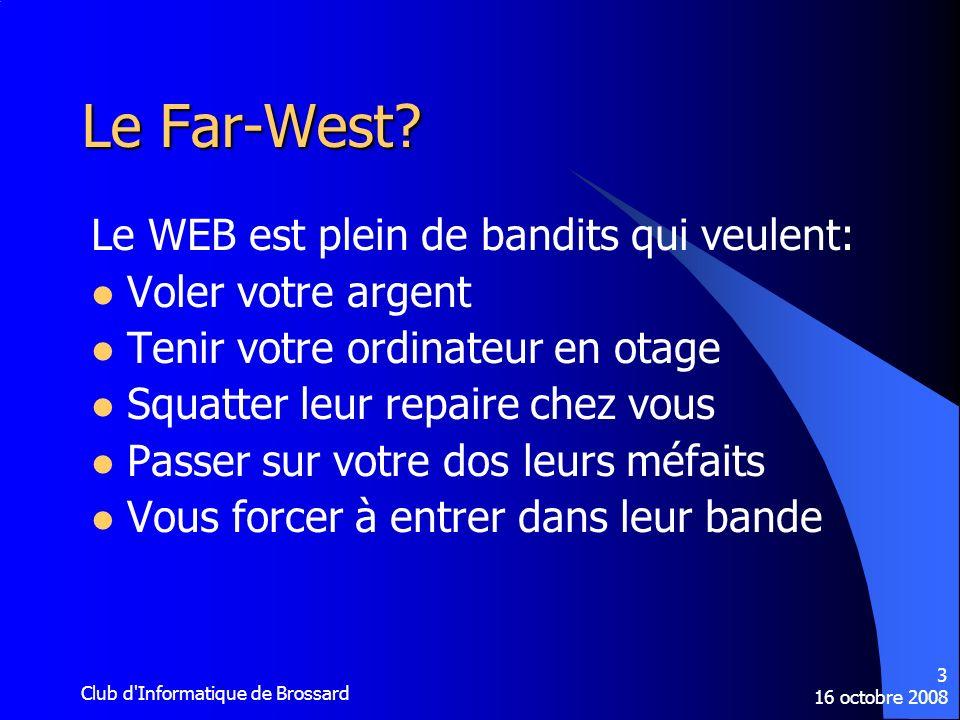 16 octobre 2008 Club d'Informatique de Brossard 3 Le Far-West? Le WEB est plein de bandits qui veulent: Voler votre argent Tenir votre ordinateur en o