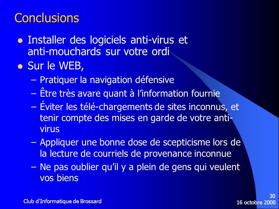 16 octobre 2008 Club d'Informatique de Brossard 30 Conclusions Installer des logiciels anti-virus et anti-mouchards sur votre ordi Sur le WEB, –Pratiq