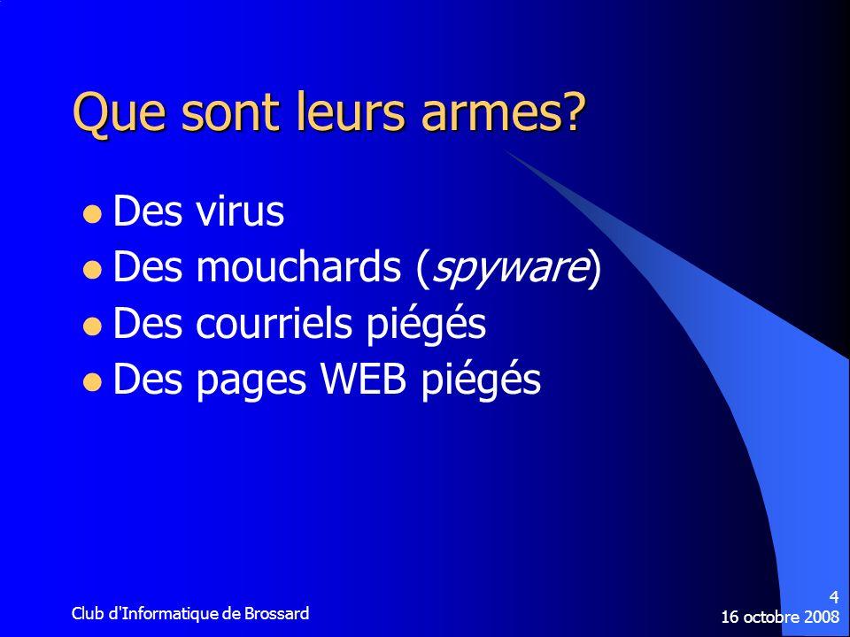 16 octobre 2008 Club d'Informatique de Brossard 4 Que sont leurs armes? Des virus Des mouchards (spyware) Des courriels piégés Des pages WEB piégés