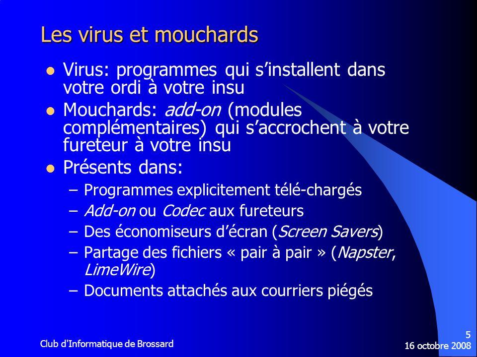 16 octobre 2008 Club d'Informatique de Brossard 5 Les virus et mouchards Virus: programmes qui sinstallent dans votre ordi à votre insu Mouchards: add