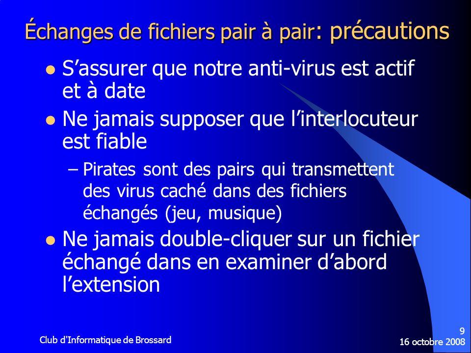16 octobre 2008 Club d'Informatique de Brossard 9 Échanges de fichiers pair à pair : précautions Sassurer que notre anti-virus est actif et à date Ne