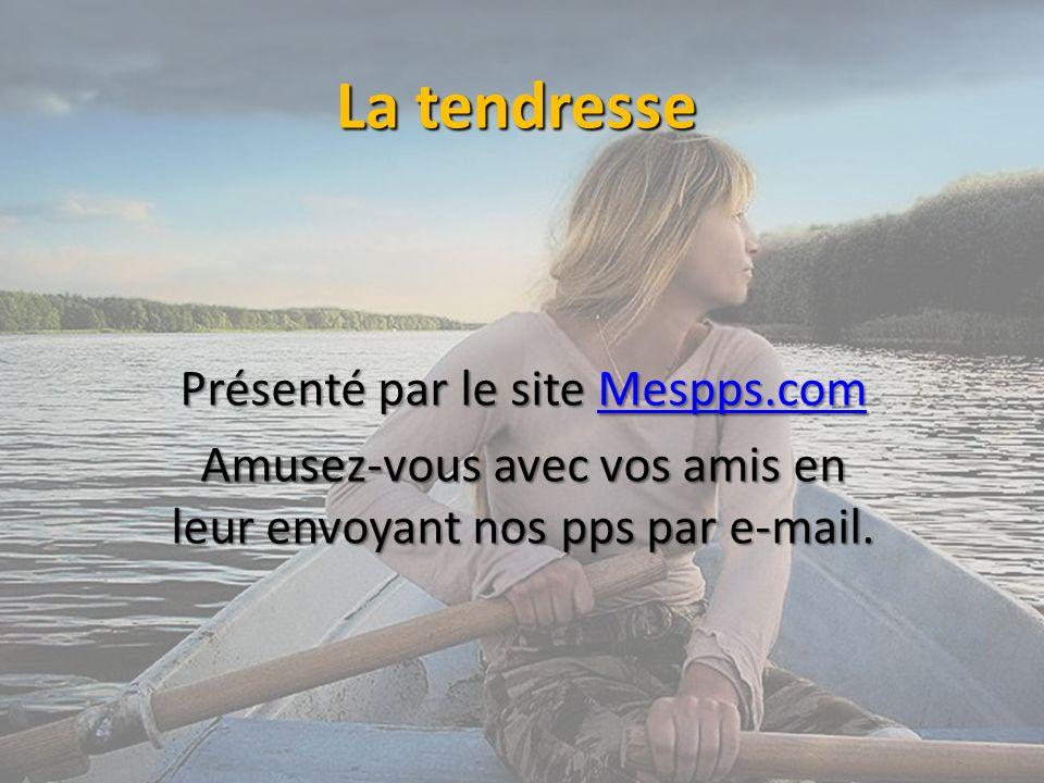 La tendresse Présenté par le site Mespps.com Mespps.com Amusez-vous avec vos amis en leur envoyant nos pps par e-mail.