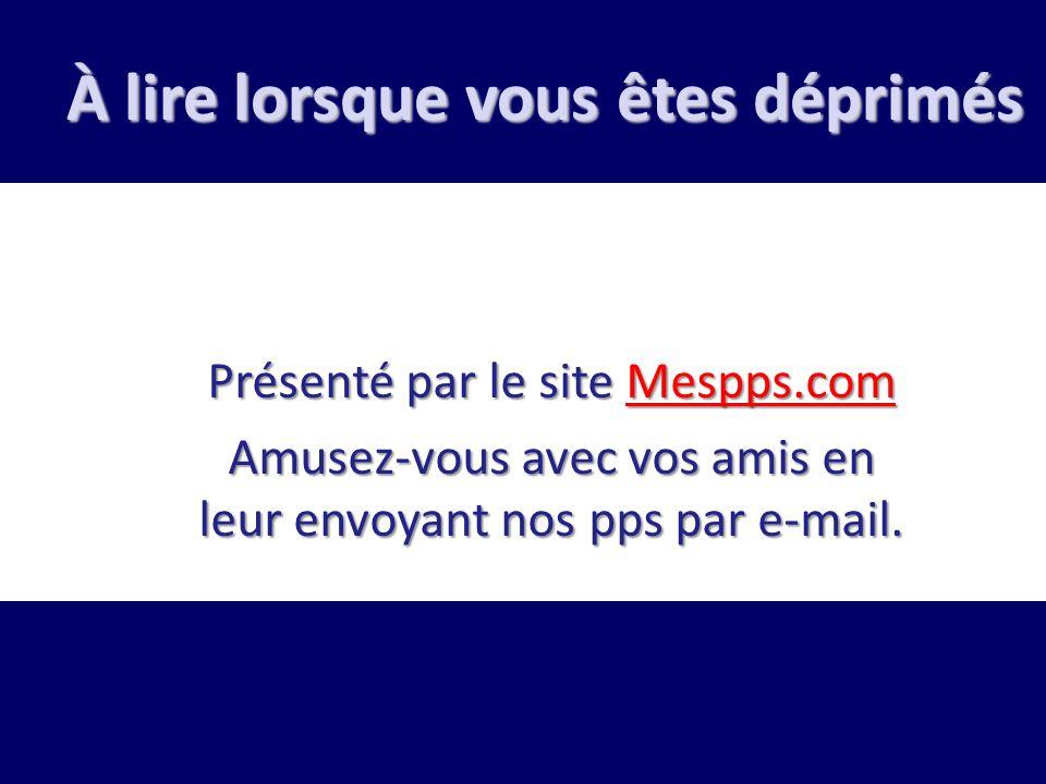 À lire lorsque vous êtes déprimés Présenté par le site Mespps.com Mespps.com Amusez-vous avec vos amis en leur envoyant nos pps par e-mail.
