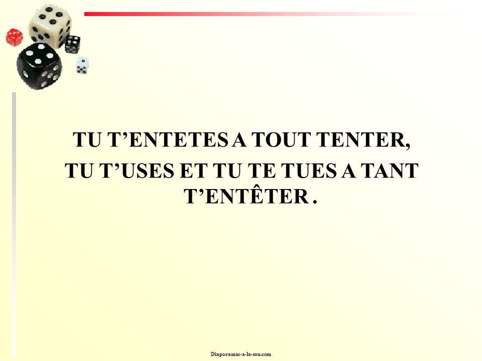 Diaporamas-a-la-con.com TU TENTETES A TOUT TENTER, TU TUSES ET TU TE TUES A TANT TENTÊTER.