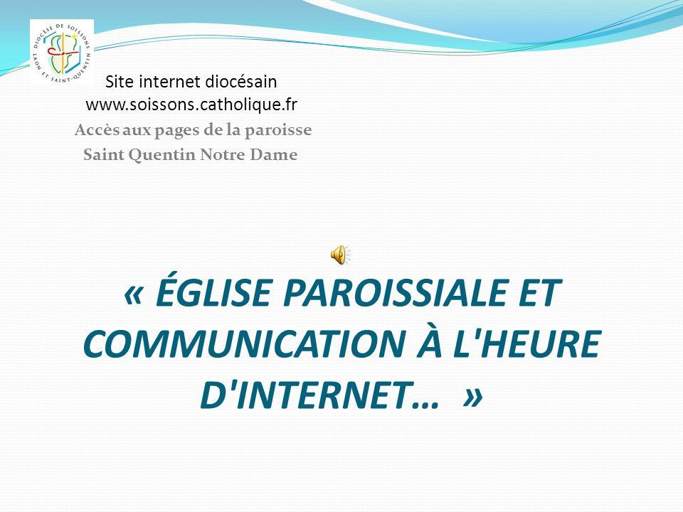 « ÉGLISE PAROISSIALE ET COMMUNICATION À L'HEURE D'INTERNET… » Site internet diocésain www.soissons.catholique.fr Accès aux pages de la paroisse Saint