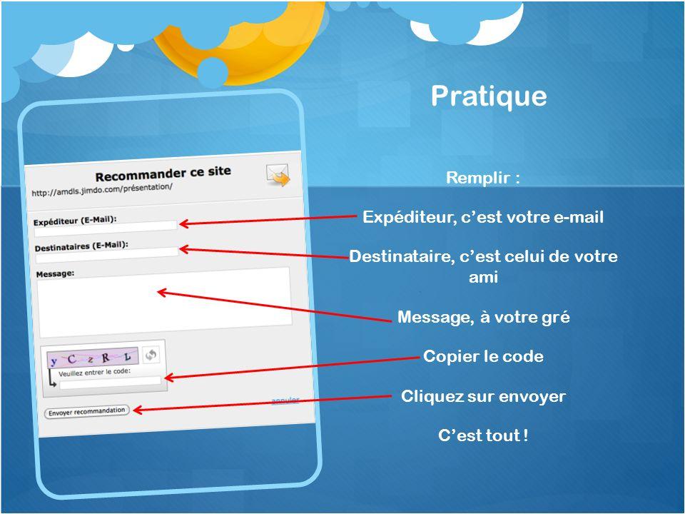 Pratique Remplir : Expéditeur, cest votre e-mail Destinataire, cest celui de votre ami Message, à votre gré Copier le code Cliquez sur envoyer Cest to