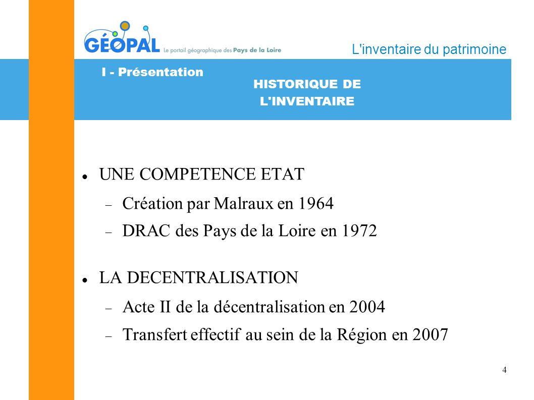 4 HISTORIQUE DE L INVENTAIRE L inventaire du patrimoine UNE COMPETENCE ETAT Création par Malraux en 1964 DRAC des Pays de la Loire en 1972 LA DECENTRALISATION Acte II de la décentralisation en 2004 Transfert effectif au sein de la Région en 2007 I - Présentation