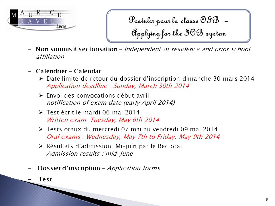 Postuler pour la classe OIB – Applying for the IOB system -Non soumis à sectorisation - Independent of residence and prior school affiliation -Calendrier - Calendar Date limite de retour du dossier dinscription dimanche 30 mars 2014 Application deadline : Sunday, March 30th 2014 Envoi des convocations début avril notification of exam date (early April 2014) Test écrit le mardi 06 mai 2014 Written exam: Tuesday, May 6th 2014 Tests oraux du mercredi 07 mai au vendredi 09 mai 2014 Oral exams : Wednesday, May 7th to Friday, May 9th 2014 Résultats dadmission: Mi-juin par le Rectorat Admission results : mid-June - Dossier dinscription - Application forms -Test 9