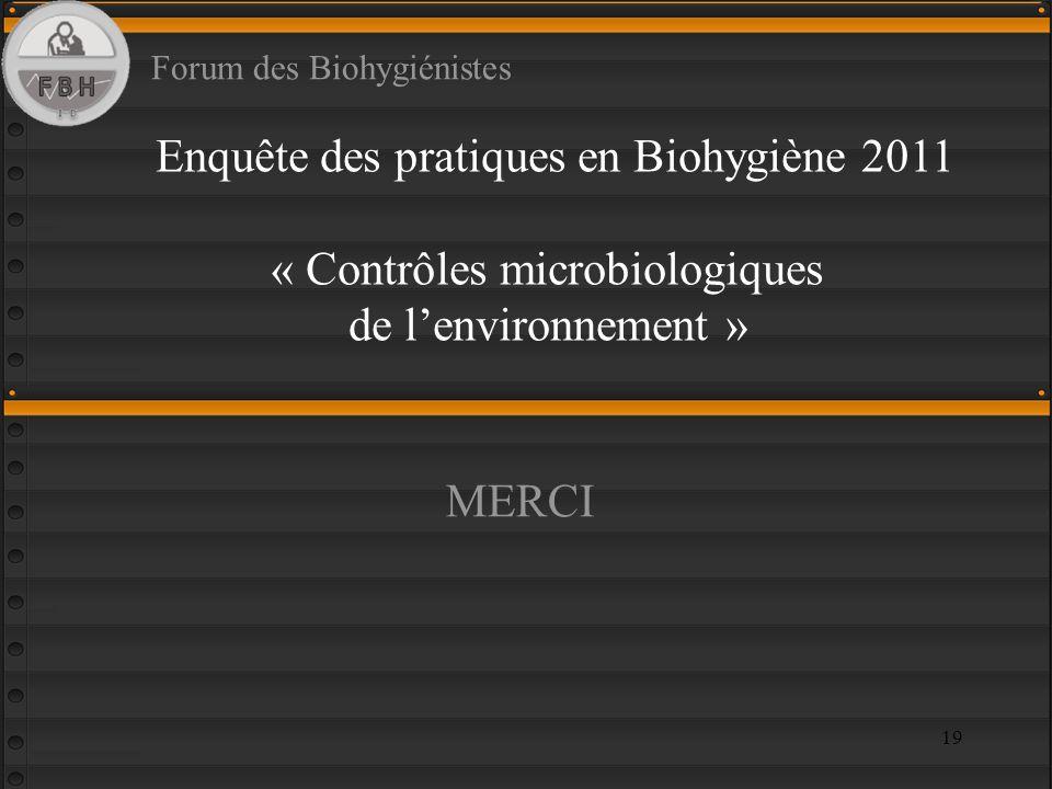 19 Enquête des pratiques en Biohygiène 2011 « Contrôles microbiologiques de lenvironnement » Forum des Biohygiénistes MERCI