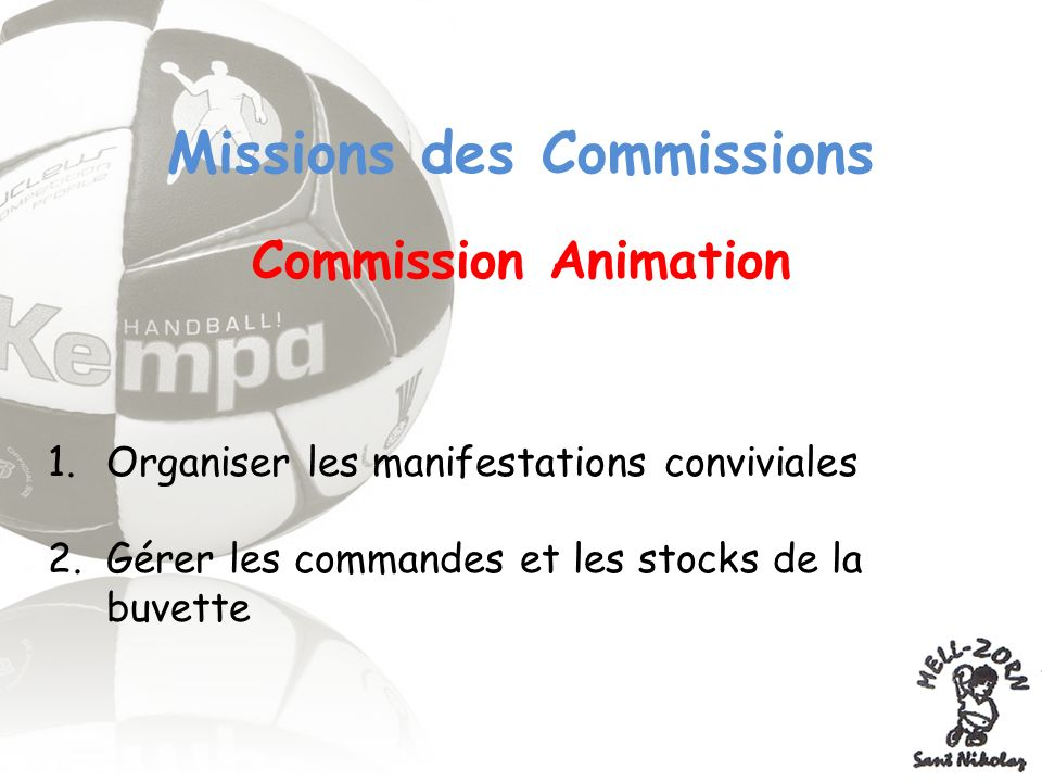 Missions des Commissions Commission Animation 1.Organiser les manifestations conviviales 2.Gérer les commandes et les stocks de la buvette