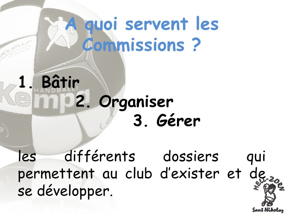 Les différentes Commissions 1.Commission Technique 2.Commission Arbitrage 3.Commission dOrganisation des Compétitions 4.Commission Administrative 5.Commission Table de Marque et Buvette 6.Commission Relations Extérieures 7.Commission Sponsoring 8.Commission Animation