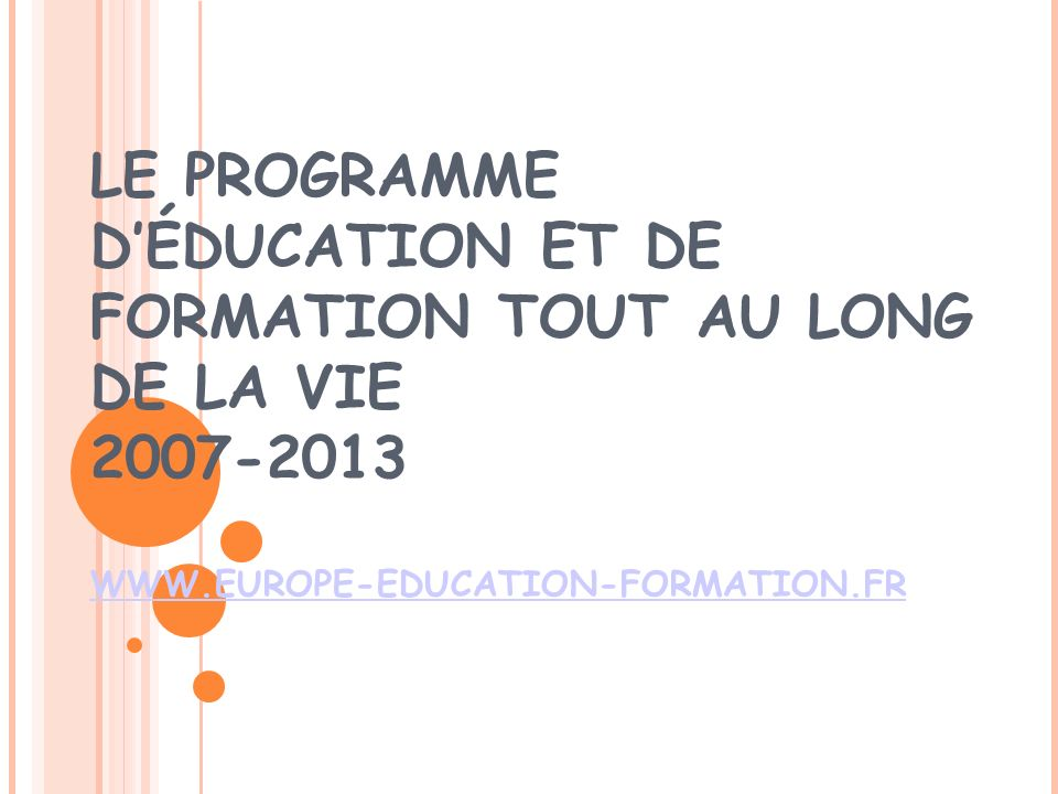 LE PROGRAMME DÉDUCATION ET DE FORMATION TOUT AU LONG DE LA VIE 2007-2013 WWW.EUROPE-EDUCATION-FORMATION.FR WWW.EUROPE-EDUCATION-FORMATION.FR