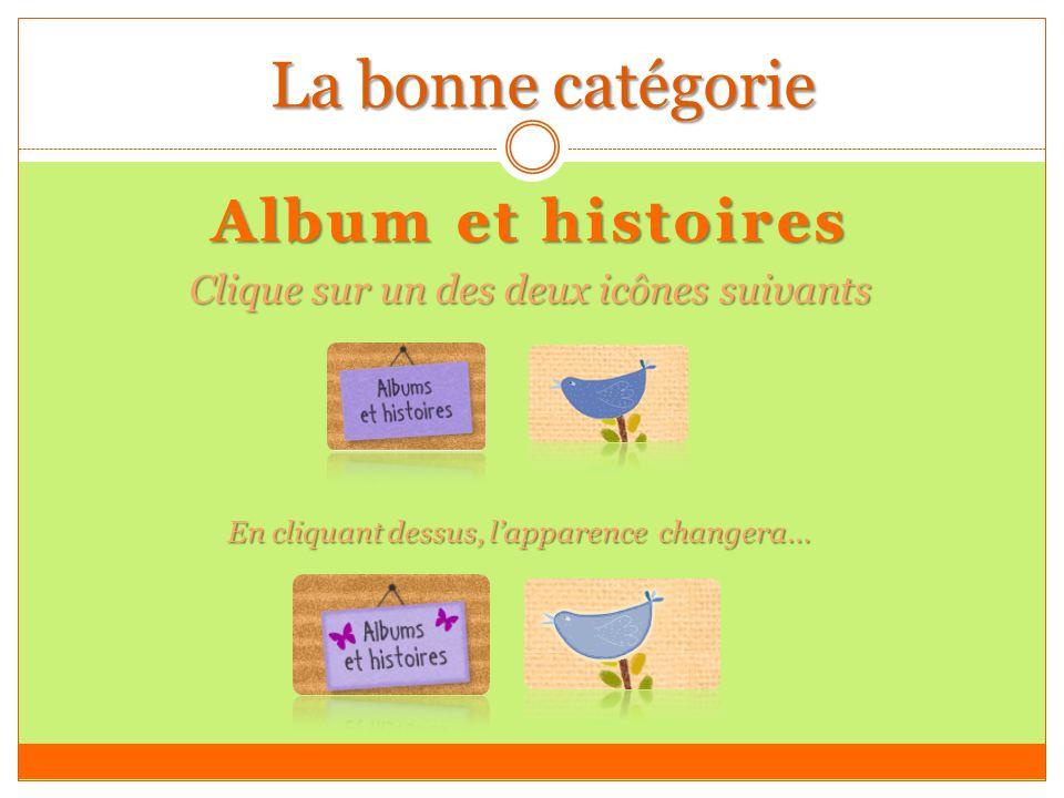 La bonne catégorie Album et histoires Clique sur un des deux icônes suivants En cliquant dessus, lapparence changera…