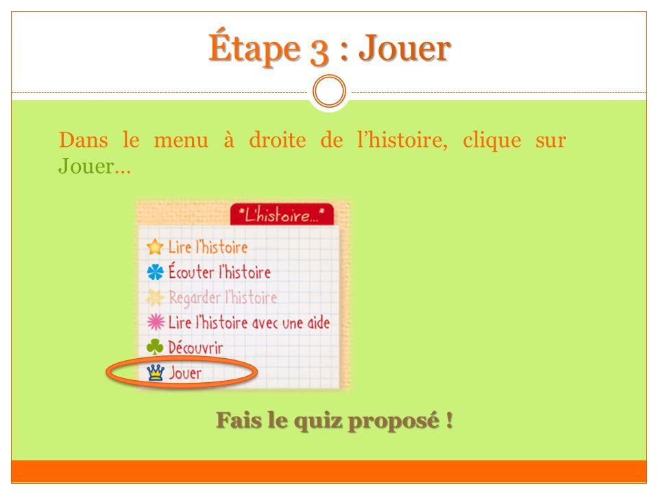 Étape 3 : Jouer Dans le menu à droite de lhistoire, clique sur Jouer… Fais le quiz proposé !