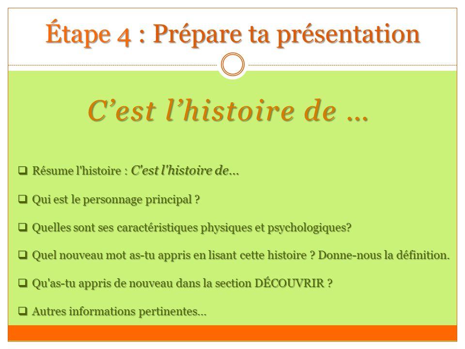 Étape 4 : Prépare ta présentation Cest lhistoire de … Résume l histoire : C est l histoire de… Résume l histoire : C est l histoire de… Qui est le personnage principal .