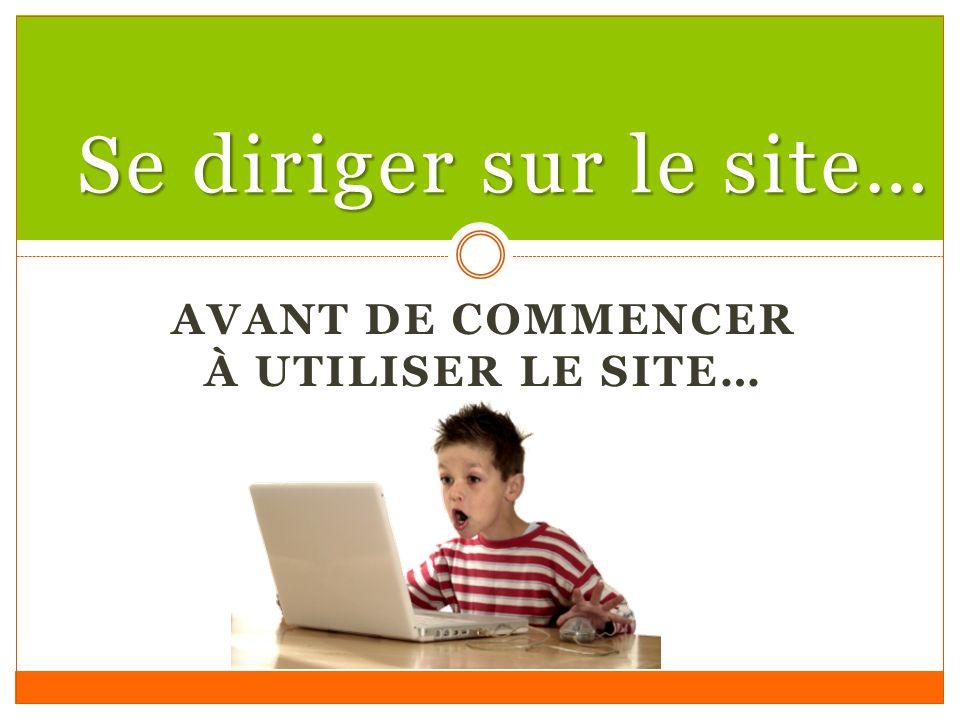 AVANT DE COMMENCER À UTILISER LE SITE… Se diriger sur le site…