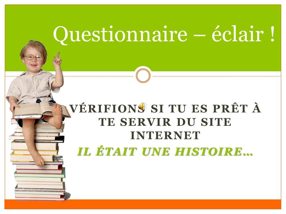 VÉRIFIONS SI TU ES PRÊT À TE SERVIR DU SITE INTERNET IL ÉTAIT UNE HISTOIRE… Questionnaire – éclair !