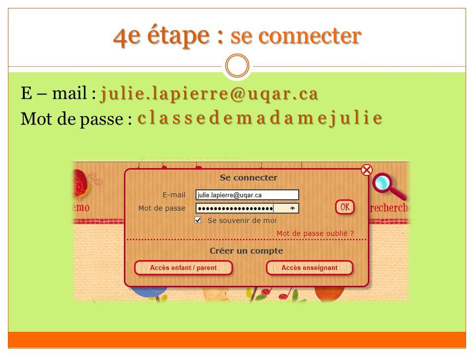 4e étape : se connecter julie.lapierre@uqar.ca E – mail : julie.lapierre@uqar.ca Mot de passe : classedemadamejulie