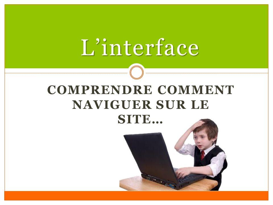 COMPRENDRE COMMENT NAVIGUER SUR LE SITE… Linterface