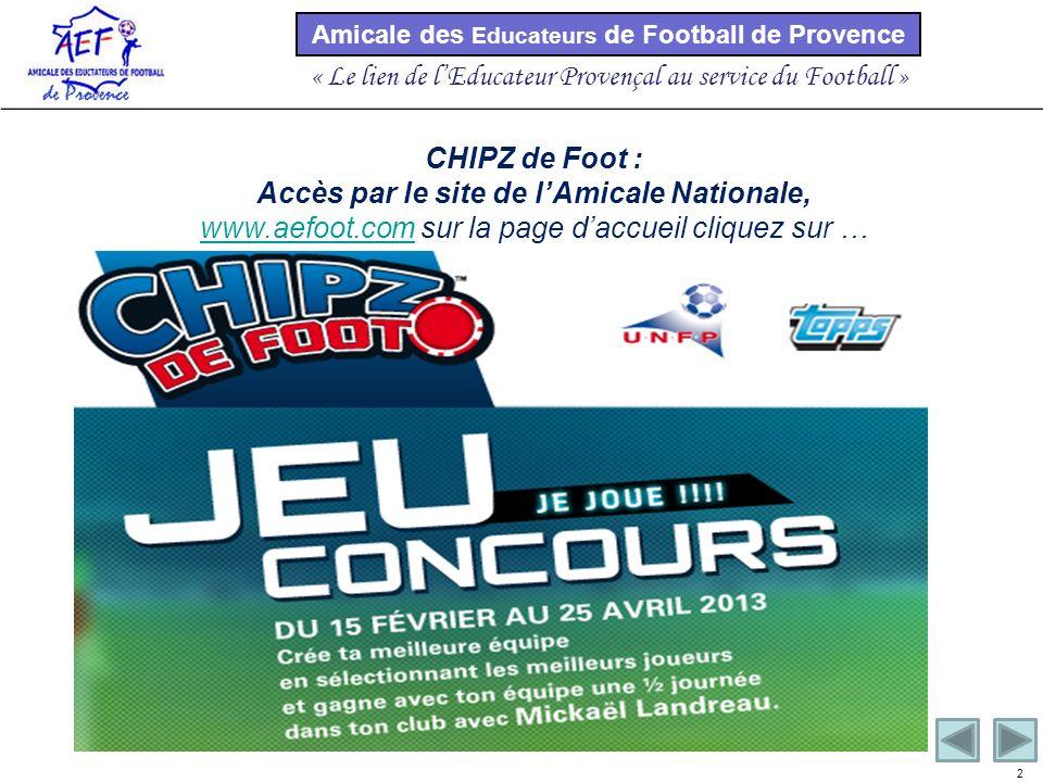 Amicale des Educateurs de Football de Provence « Le lien de lEducateur Provençal au service du Football » 2 CHIPZ de Foot : Accès par le site de lAmicale Nationale, www.aefoot.comwww.aefoot.com sur la page daccueil cliquez sur …