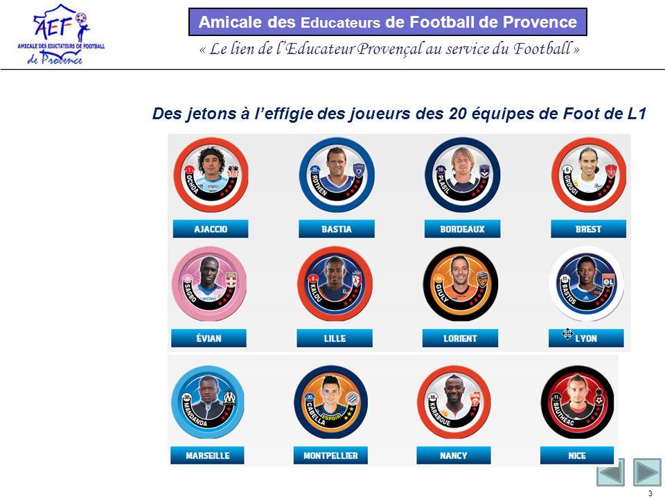 Amicale des Educateurs de Football de Provence « Le lien de lEducateur Provençal au service du Football » 3 Des jetons à leffigie des joueurs des 20 équipes de Foot de L1