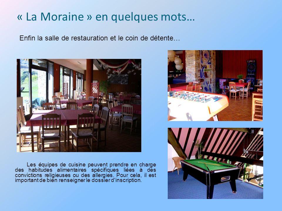 « La Moraine » en quelques mots… Enfin la salle de restauration et le coin de détente… Les équipes de cuisine peuvent prendre en charge des habitudes alimentaires spécifiques liées à des convictions religieuses ou des allergies.