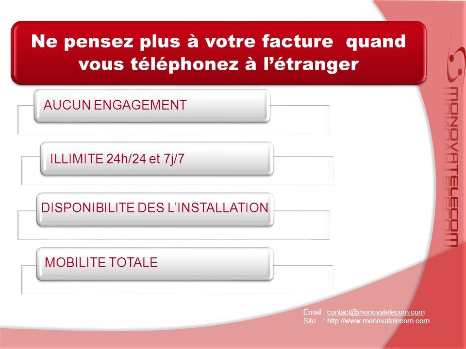 Ne pensez plus à votre facture quand vous téléphonez à létranger Email : contact@monovatelecom.comcontact@monovatelecom.com Site : http://www.monovatelecom.com AUCUN ENGAGEMENT DISPONIBILITE DES LINSTALLATION ILLIMITE 24h/24 et 7j/7 MOBILITE TOTALE