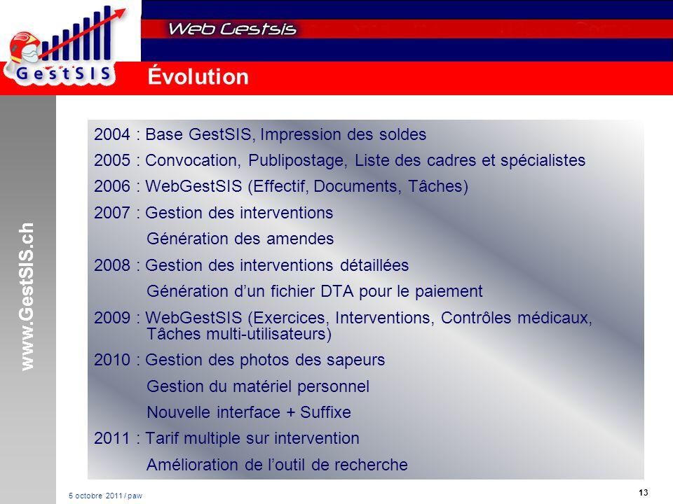 www.GestSIS.ch 13 5 octobre 2011 / paw Évolution 2004 : Base GestSIS, Impression des soldes 2005 : Convocation, Publipostage, Liste des cadres et spécialistes 2006 : WebGestSIS (Effectif, Documents, Tâches) 2007 : Gestion des interventions Génération des amendes 2008 : Gestion des interventions détaillées Génération dun fichier DTA pour le paiement 2009 : WebGestSIS (Exercices, Interventions, Contrôles médicaux, Tâches multi-utilisateurs) 2010 : Gestion des photos des sapeurs Gestion du matériel personnel Nouvelle interface + Suffixe 2011 : Tarif multiple sur intervention Amélioration de loutil de recherche