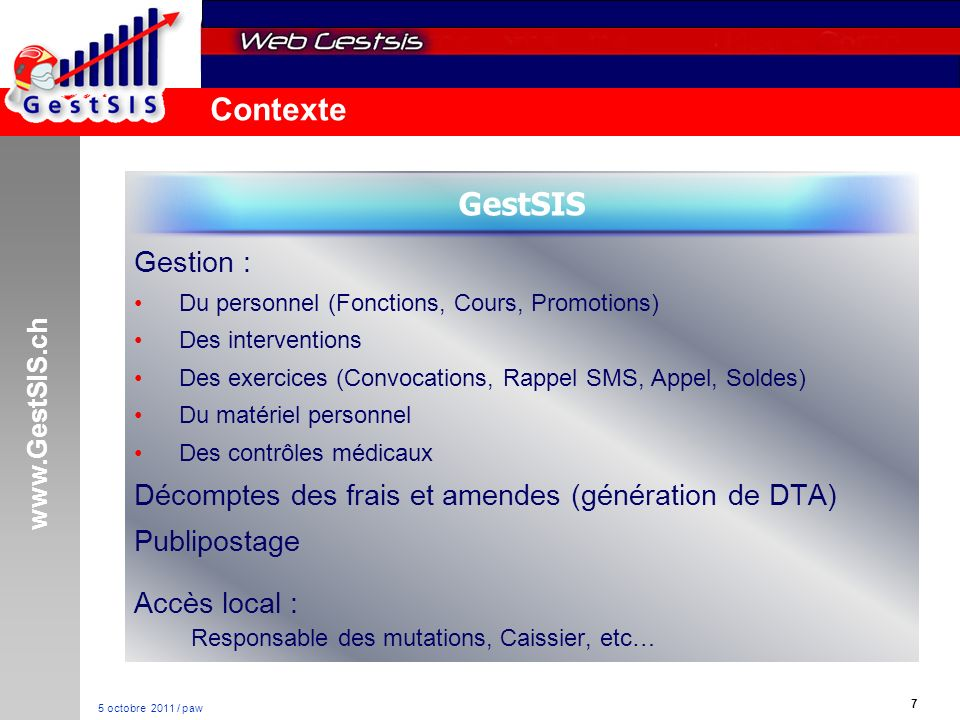 www.GestSIS.ch 7 5 octobre 2011 / paw Contexte Gestion : Du personnel (Fonctions, Cours, Promotions) Des interventions Des exercices (Convocations, Ra