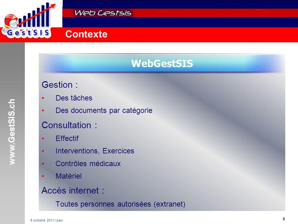 www.GestSIS.ch 8 5 octobre 2011 / paw Contexte Gestion : Des tâches Des documents par catégorie Consultation : Effectif Interventions, Exercices Contrôles médicaux Matériel Accès internet : Toutes personnes autorisées (extranet) WebGestSIS
