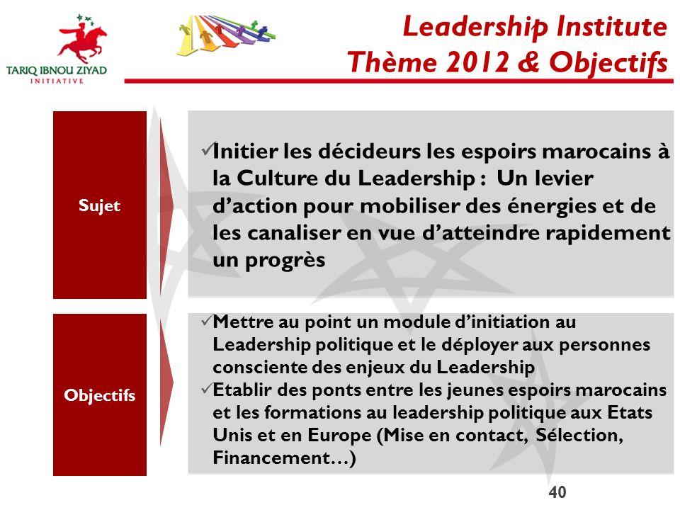 40 Leadership Institute Thème 2012 & Objectifs Sujet Initier les décideurs les espoirs marocains à la Culture du Leadership : Un levier daction pour m