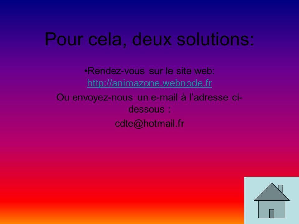 Pour cela, deux solutions: Rendez-vous sur le site web: http://animazone.webnode.fr http://animazone.webnode.fr Ou envoyez-nous un e-mail à ladresse ci- dessous : cdte@hotmail.fr