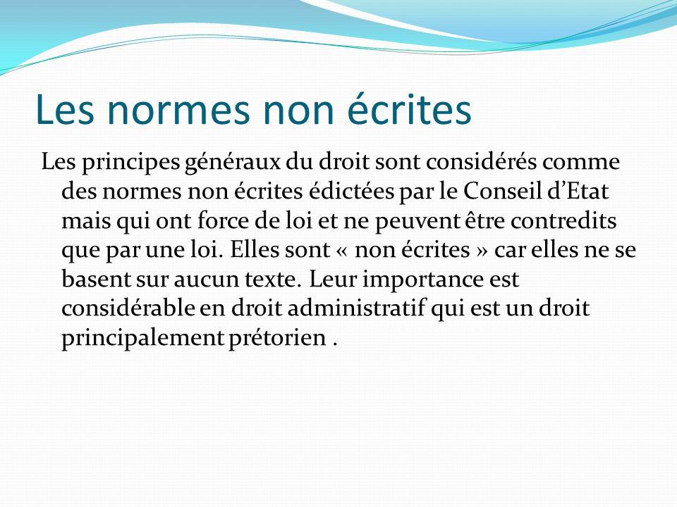 Les normes non écrites Les principes généraux du droit sont considérés comme des normes non écrites édictées par le Conseil dEtat mais qui ont force d