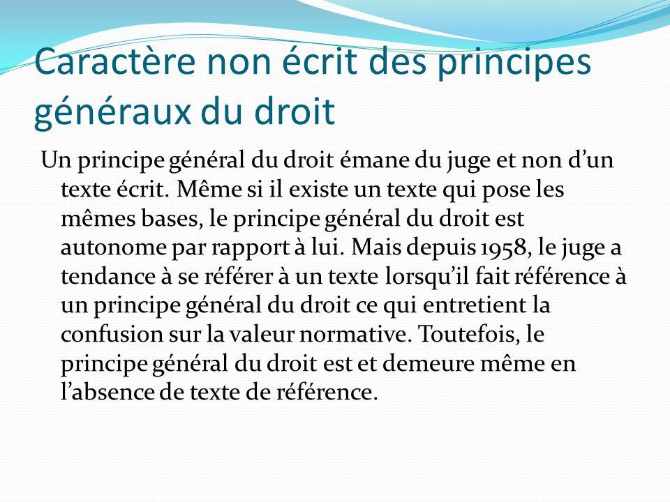 Caractère non écrit des principes généraux du droit Un principe général du droit émane du juge et non dun texte écrit. Même si il existe un texte qui
