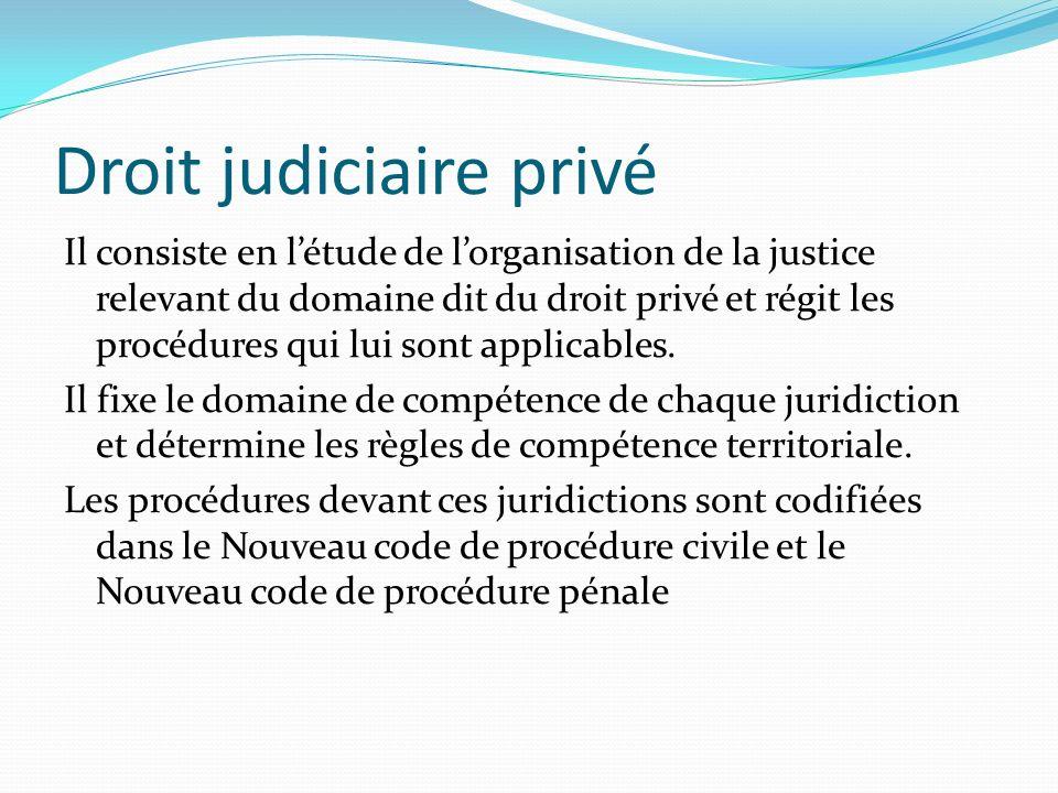 Droit judiciaire privé Il consiste en létude de lorganisation de la justice relevant du domaine dit du droit privé et régit les procédures qui lui son
