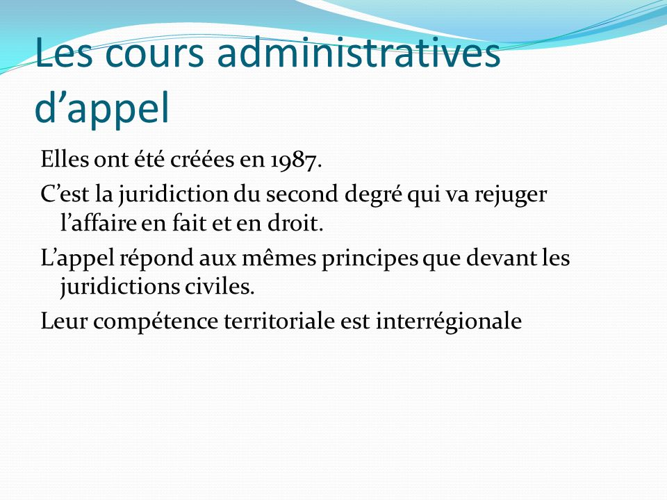 Les cours administratives dappel Elles ont été créées en 1987. Cest la juridiction du second degré qui va rejuger laffaire en fait et en droit. Lappel