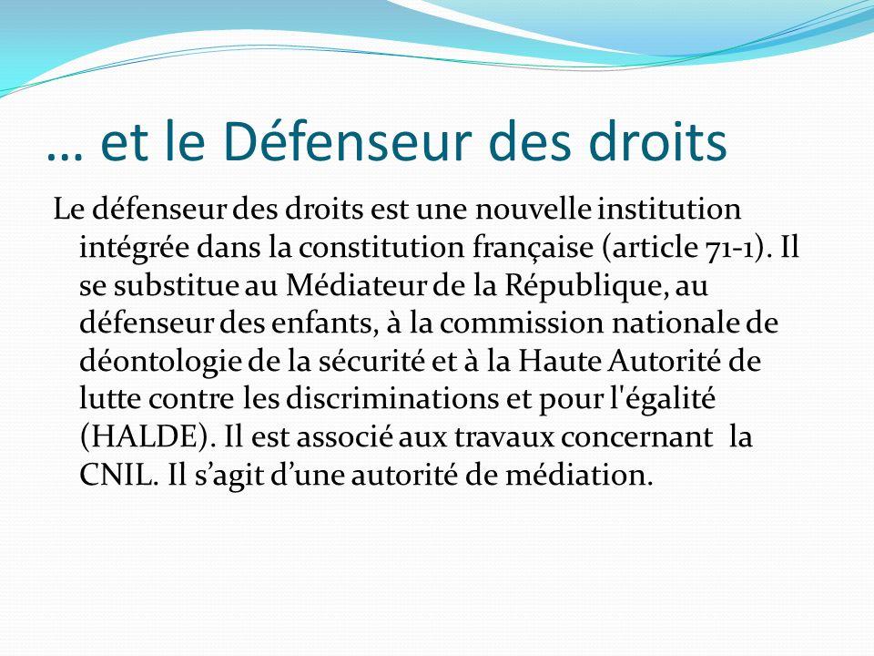… et le Défenseur des droits Le défenseur des droits est une nouvelle institution intégrée dans la constitution française (article 71-1). Il se substi