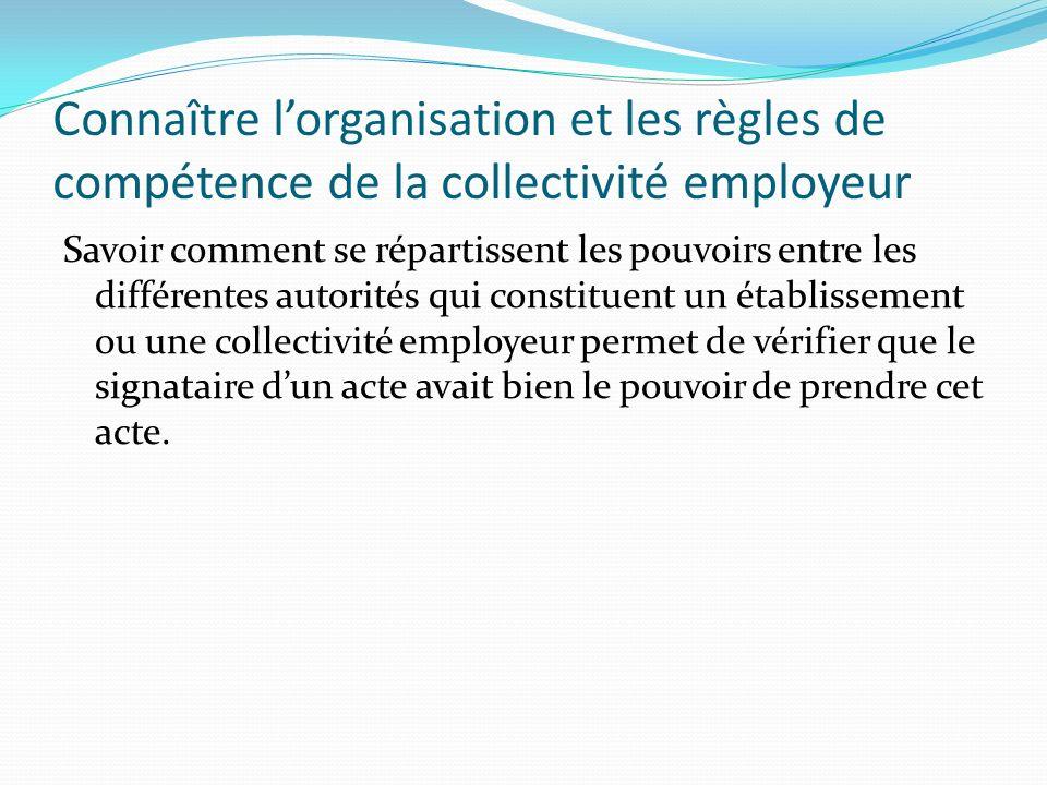 Connaître lorganisation et les règles de compétence de la collectivité employeur Savoir comment se répartissent les pouvoirs entre les différentes aut