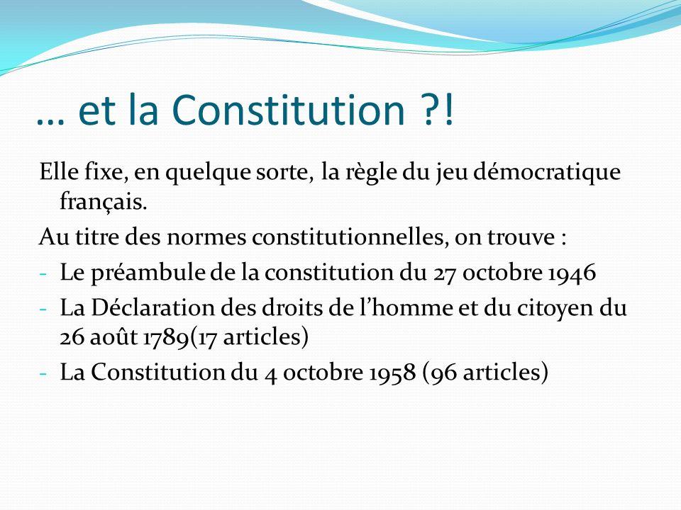 … et la Constitution ?! Elle fixe, en quelque sorte, la règle du jeu démocratique français. Au titre des normes constitutionnelles, on trouve : - Le p