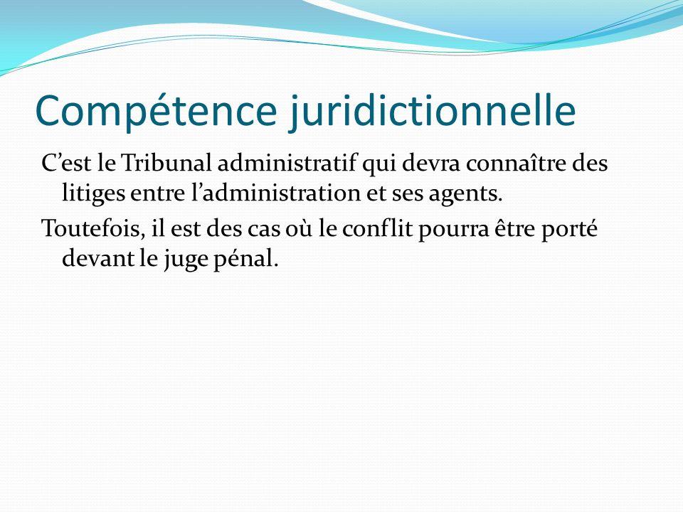 Compétence juridictionnelle Cest le Tribunal administratif qui devra connaître des litiges entre ladministration et ses agents. Toutefois, il est des