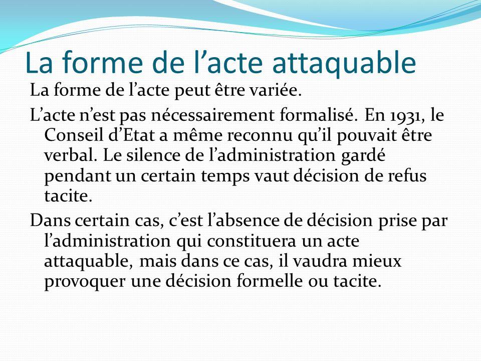La forme de lacte attaquable La forme de lacte peut être variée. Lacte nest pas nécessairement formalisé. En 1931, le Conseil dEtat a même reconnu qui