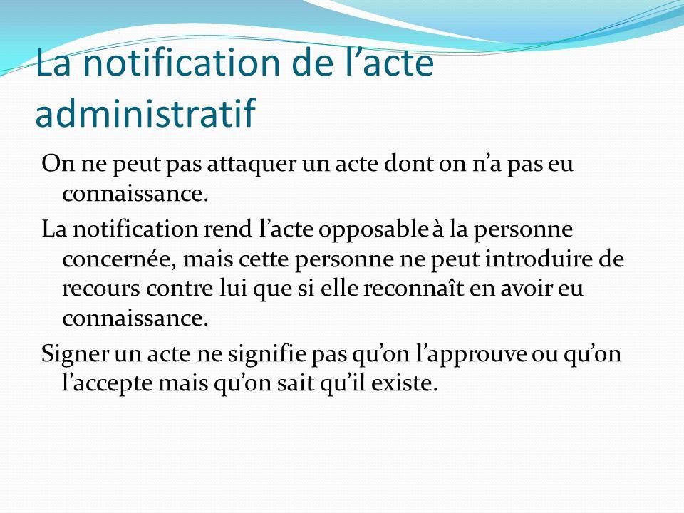 La notification de lacte administratif On ne peut pas attaquer un acte dont on na pas eu connaissance. La notification rend lacte opposable à la perso