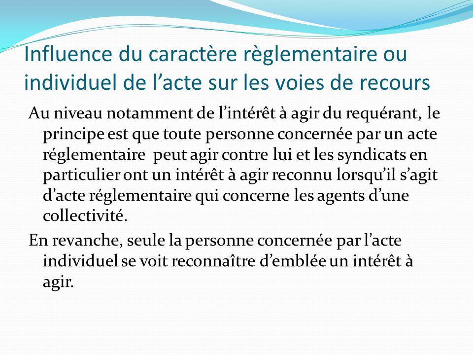 Influence du caractère règlementaire ou individuel de lacte sur les voies de recours Au niveau notamment de lintérêt à agir du requérant, le principe