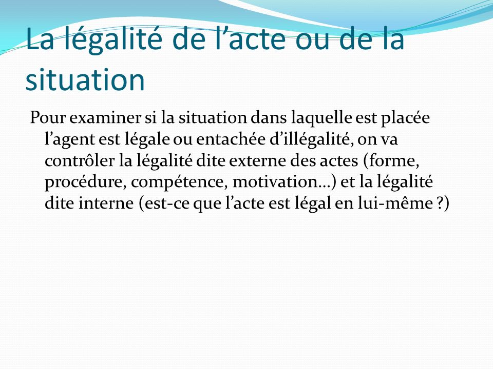 La légalité de lacte ou de la situation Pour examiner si la situation dans laquelle est placée lagent est légale ou entachée dillégalité, on va contrô